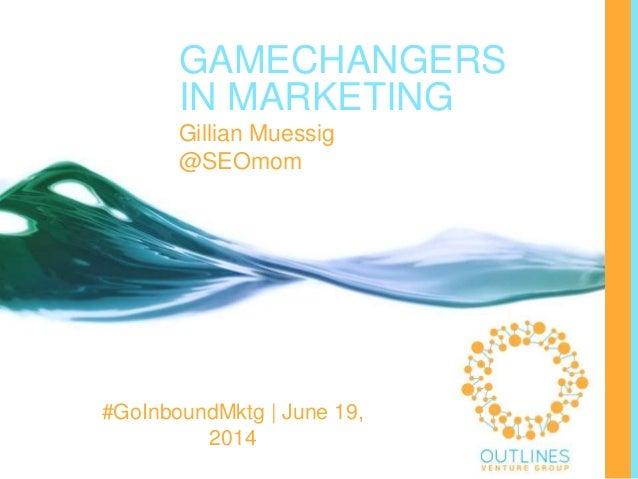 GAMECHANGERS IN MARKETING Gillian Muessig @SEOmom #GoInboundMktg | June 19, 2014