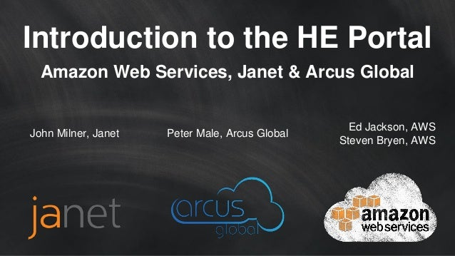 Introduction to the HE Portal Amazon Web Services, Janet & Arcus Global Ed Jackson, AWS Steven Bryen, AWS Peter Male, Arcu...