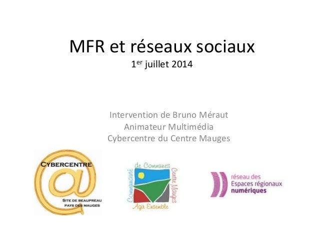 MFR et réseaux sociaux 1er juillet 2014 Intervention de Bruno Méraut Animateur Multimédia Cybercentre du Centre Mauges