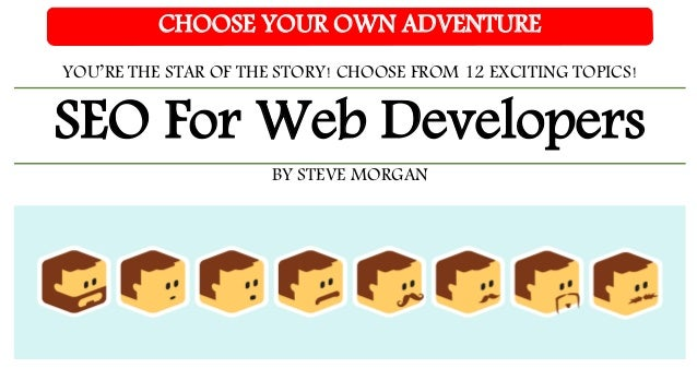 SEO For Web Developers CHOOSE YOUR OWN ADVENTURE YOU'RE THE STAR OF THE STORY! CHOOSE FROM 12 EXCITING TOPICS! BY STEVE MO...