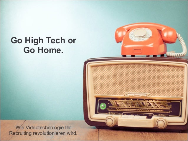 ! ! Go High Tech or Go Home. ! ! ! ! ! ! ! Wie Videotechnologie Ihr Recruiting revolutionieren wird.