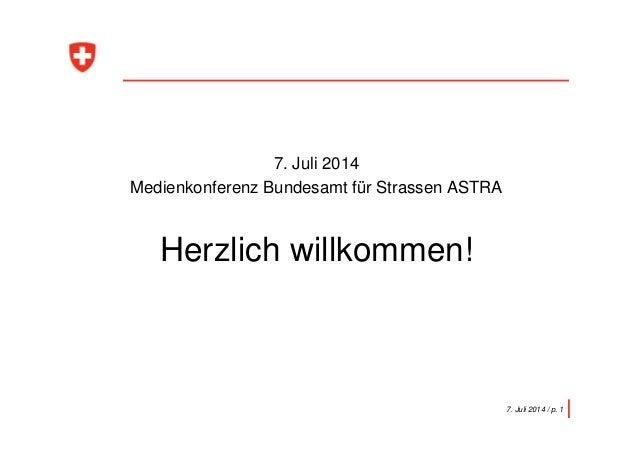 7. Juli 2014 Medienkonferenz Bundesamt für Strassen ASTRA Herzlich willkommen! 7. Juli 2014 / p. 1