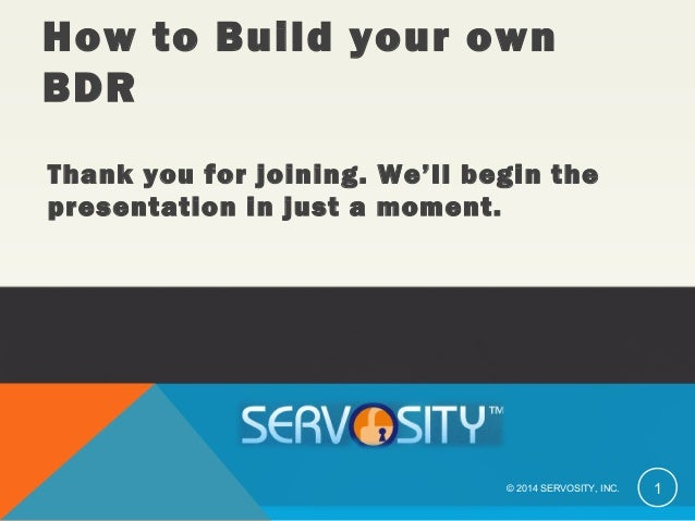 Thank you for joining. We'll begin the presentation in just a moment. © 2014 SERVOSITY, INC. 1 How to Build your own BDR