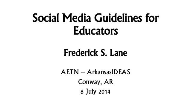 Social Media Guidelines for Educators Frederick S. Lane AETN – ArkansasIDEAS Conway, AR 8 July 2014