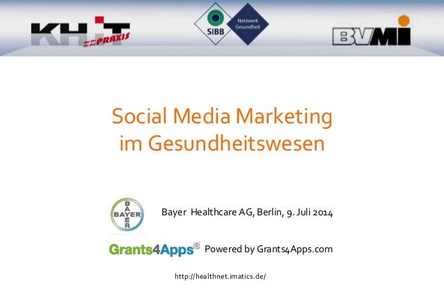 Social Media Marketing im Gesundheitswesen Bayer Healthcare AG, Berlin, 9. Juli 2014 Powered by Grants4Apps.com http://hea...