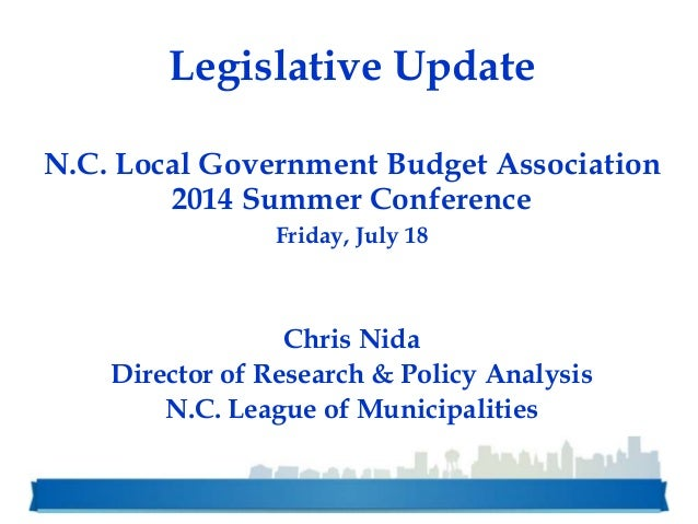 Legislative Update N.C. Local Government Budget Association 2014 Summer Conference Friday, July 18 Chris Nida Director of ...
