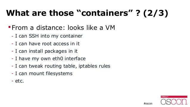 """What are those """"containers"""" ? (2/3) From a distance: looks like a VM - I can SSH into my container - I can have root acce..."""