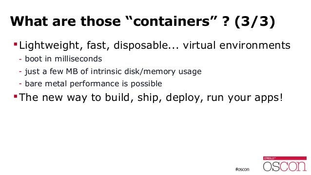 """What are those """"containers"""" ? (3/3) Lightweight, fast, disposable... virtual environments - boot in milliseconds - just a..."""