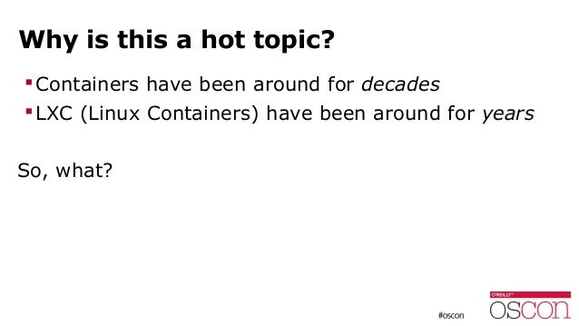 Why is this a hot topic? Containers have been around for decades LXC (Linux Containers) have been around for years So, w...