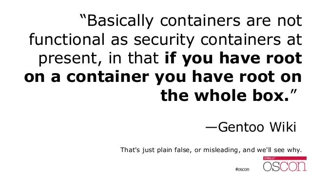 """""""Basically containers are not functional as security containers at present, in that if you have root on a container you ha..."""