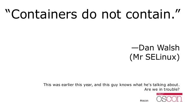 """""""Containers do not contain."""" —Dan Walsh (Mr SELinux) This was earlier this year, and this guy knows what he's talking abou..."""