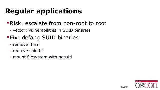 Regular applications Risk: escalate from non-root to root - vector: vulnerabilities in SUID binaries Fix: defang SUID bi...