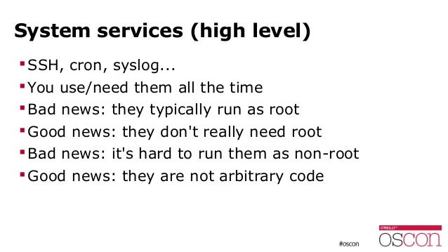 System services (high level) SSH, cron, syslog... You use/need them all the time Bad news: they typically run as root ...