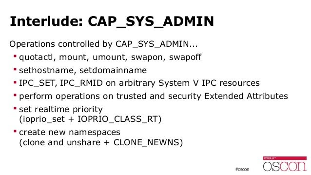 Interlude: CAP_SYS_ADMIN Operations controlled by CAP_SYS_ADMIN...  quotactl, mount, umount, swapon, swapoff  sethostnam...