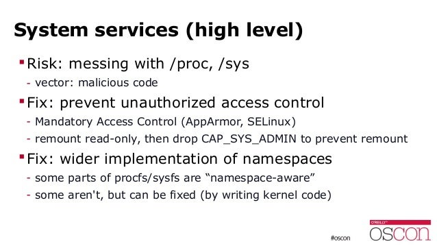 System services (high level) Risk: messing with /proc, /sys - vector: malicious code Fix: prevent unauthorized access co...