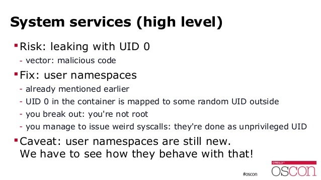 System services (high level) Risk: leaking with UID 0 - vector: malicious code Fix: user namespaces - already mentioned ...