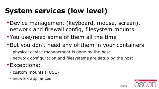 System services (low level) Device management (keyboard, mouse, screen), network and firewall config, filesystem mounts.....