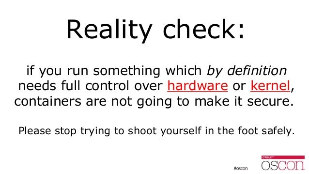 Reality check: if you run something which by definition needs full control over hardware or kernel, containers are not goi...