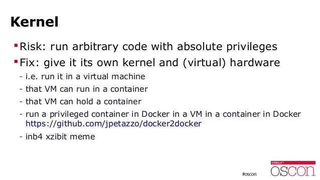 Kernel Risk: run arbitrary code with absolute privileges Fix: give it its own kernel and (virtual) hardware - i.e. run i...