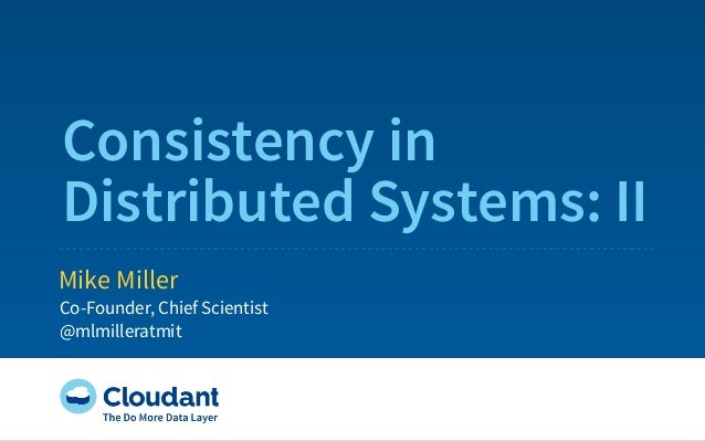 Consistency in Distributed Systems: II Mike Miller Co-Founder, Chief Scientist @mlmilleratmit