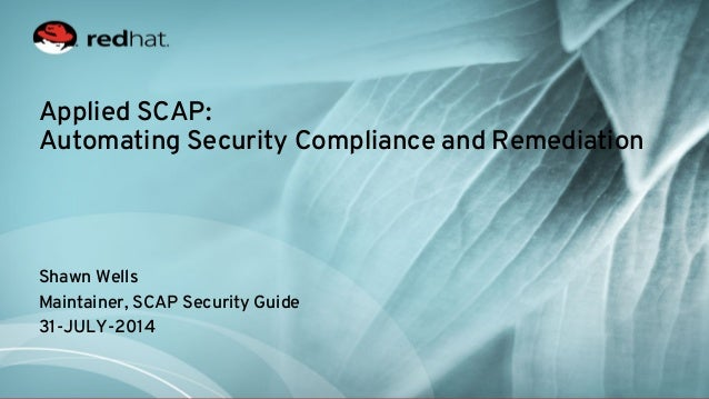 Applied SCAP: Automating Security Compliance and Remediation Shawn Wells Maintainer, SCAP Security Guide 31-JULY-2014