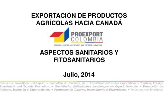 EXPORTACIÓN DE PRODUCTOS AGRÍCOLAS HACIA CANADÁ ASPECTOS SANITARIOS Y FITOSANITARIOS Julio, 2014