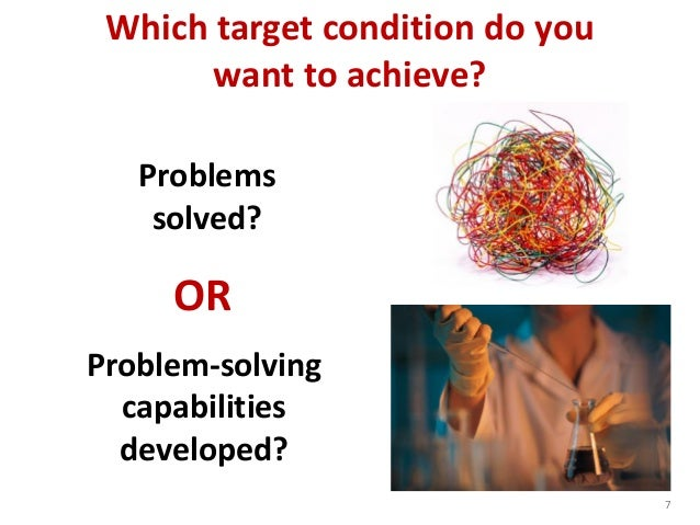 7 Problem-solving capabilities developed? Which target condition do you want to achieve? OR Problems solved?