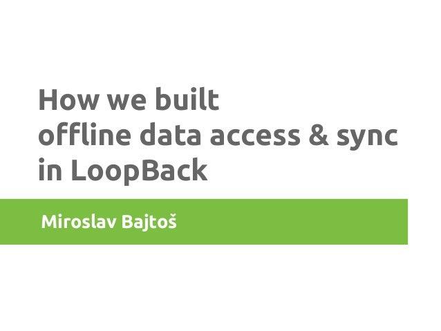 How we built  offline data access & sync  in LoopBack  Miroslav Bajtoš