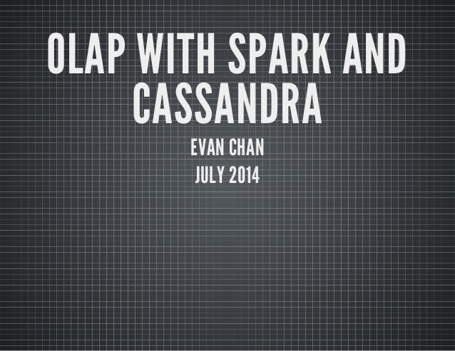 OLAP WITH SPARK AND CASSANDRA EVAN CHAN JULY 2014