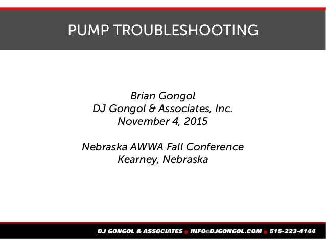 PUMP TROUBLESHOOTING Brian Gongol DJ Gongol & Associates, Inc. November 4, 2015 Nebraska AWWA Fall Conference Kearney, Neb...