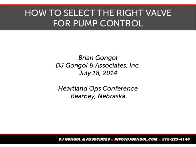 HOW TO SELECT THE RIGHT VALVE FOR PUMP CONTROL Brian Gongol DJ Gongol & Associates, Inc. July 18, 2014 Heartland Ops Confe...