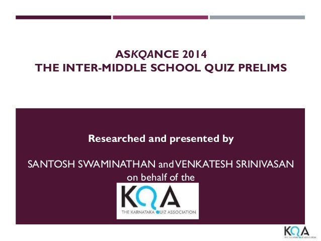 ASKQANCE 2014 THE INTER-MIDDLE SCHOOL QUIZ PRELIMS Researched and presented by SANTOSH SWAMINATHAN andVENKATESH SRINIVASAN...