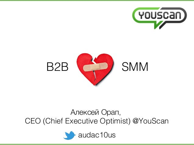 B2B SMM! Алексей Орап, ! CEO (Chief Executive Optimist) @YouScan! audac10us!