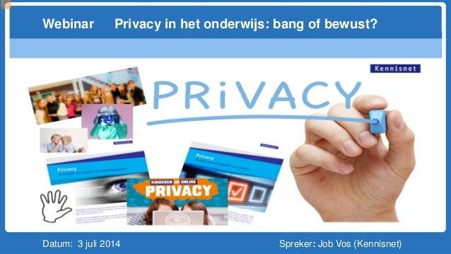 Datum: 3 juli 2014 Spreker: Job Vos (Kennisnet) Webinar Privacy in het onderwijs: bang of bewust?