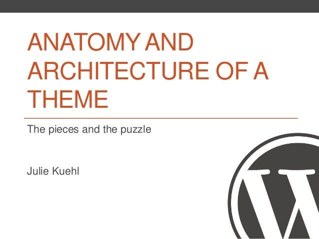 ANATOMY AND ARCHITECTURE OF A THEME The pieces and the puzzle Julie Kuehl