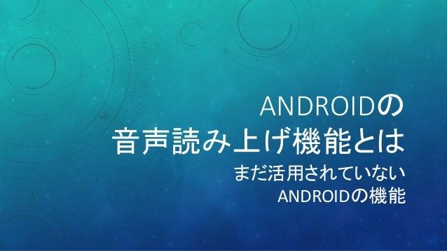 ANDROIDの 音声読み上げ機能とは まだ活用されていない ANDROIDの機能