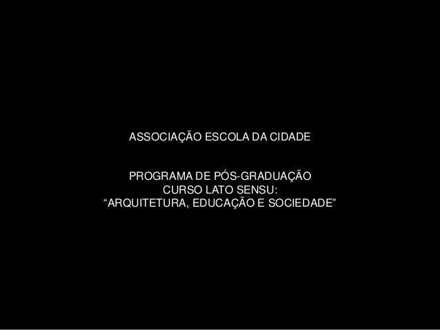 """ASSOCIAÇÃO ESCOLA DA CIDADE  PROGRAMA DE PÓS-GRADUAÇÃO  CURSO LATO SENSU:  """"ARQUITETURA, EDUCAÇÃO E SOCIEDADE"""""""