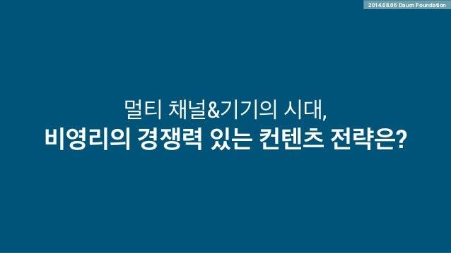 멀티 채널&기기의 시대, 비영리의 경쟁력 있는 컨텐츠 전략은? 2014.08.06 Daum Foundation