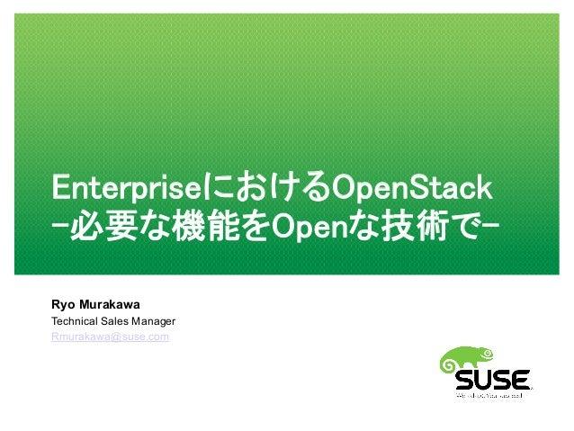EnterpriseにおけるOpenStack -必要な機能をOpenな技術で- Ryo Murakawa Technical Sales Manager Rmurakawa@suse.com