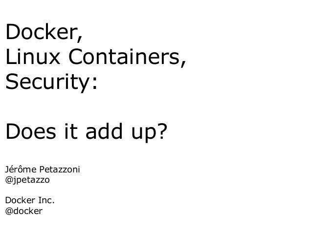 Docker, Linux Containers, Security: Does it add up? Jérôme Petazzoni @jpetazzo Docker Inc. @docker