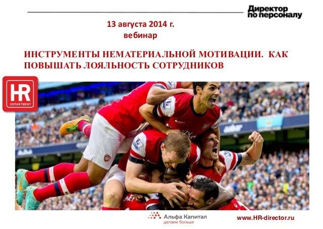 13 августа 2014 г. вебинар www.HR-director.ru ИНСТРУМЕНТЫ НЕМАТЕРИАЛЬНОЙ МОТИВАЦИИ. КАК ПОВЫШАТЬ ЛОЯЛЬНОСТЬ СОТРУДНИКОВ