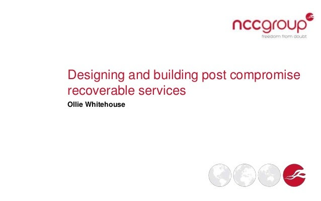 Designing and building post compromise recoverable services Ollie Whitehouse