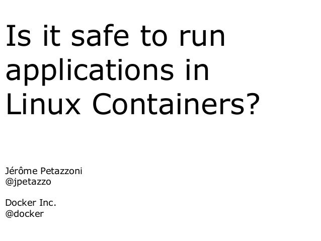 Is it safe to run applications in Linux Containers? Jérôme Petazzoni @jpetazzo Docker Inc. @docker