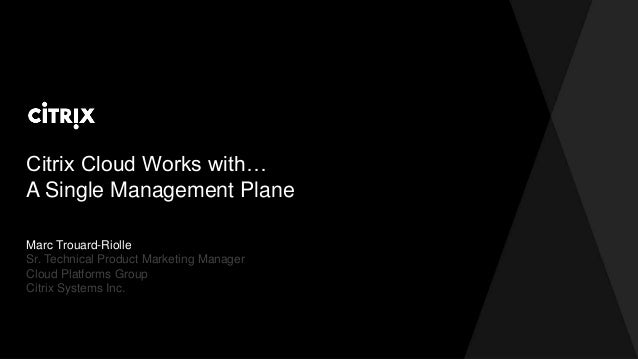 Citrix Cloud Works with… A Single Management Plane Marc Trouard-Riolle Sr. Technical Product Marketing Manager Cloud Platf...