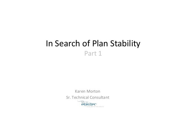 In  Search  of  Plan  Stability  Part  1  Karen  Morton  Sr.  Technical  Consultant  Now  part  of  Accenture