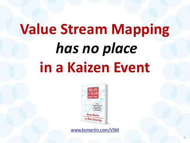 Value Stream Mapping has no place in a Kaizen Event 13 www.ksmartin.com/VSM