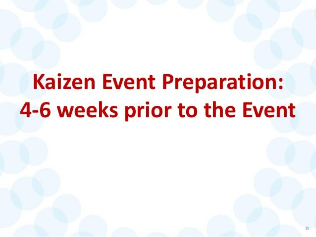 Kaizen Event Preparation: 4-6 weeks prior to the Event 19