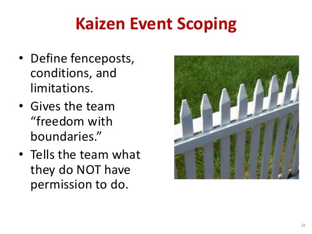 "Kaizen Event Scoping • Define fenceposts, conditions, and limitations. • Gives the team ""freedom with boundaries."" • Tells..."