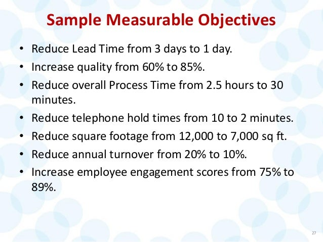 Sample Measurable Objectives • Reduce Lead Time from 3 days to 1 day. • Increase quality from 60% to 85%. • Reduce overall...