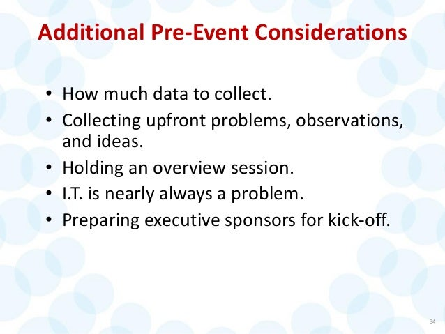 Additional Pre-Event Considerations • How much data to collect. • Collecting upfront problems, observations, and ideas. • ...